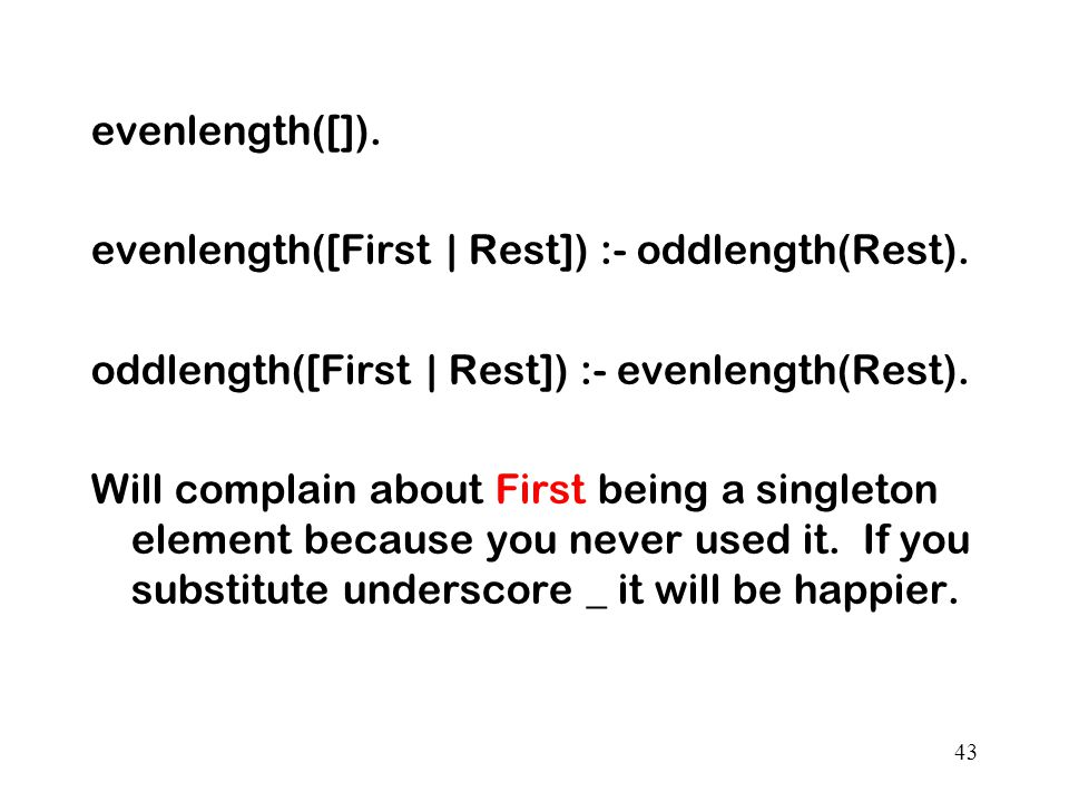 evenlength([]). evenlength([First | Rest]) :- oddlength(Rest). oddlength([First | Rest]) :- evenlength(Rest).